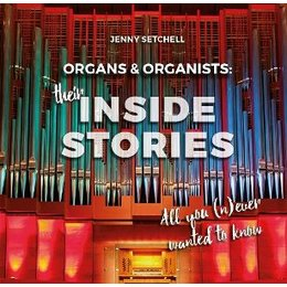 Organs & Organists: Their Inside Stories - Setchell, Jenny